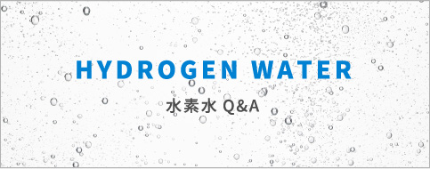 HYDROGEN WATER 水素水Q&A